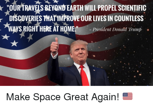 Donal Trump: *OURTRAVEIS 8EYOND EARTH WILLPROPEL SCIENTIFIC  THATIMPROVE OUR LIVES IN COUNTLESSs  DISCOVERIES  WAYSRIGHTHEREATHOMEM  -President Donal, Trump  . Make Space Great Again! 🇺🇸