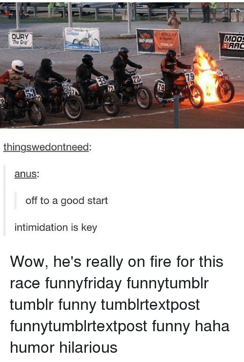 Hilariousness: OURY  The Grip  thingswedontneed:  anus:  off to a good start  intimidation is key  MOOS  RAC Wow, he's really on fire for this race funnyfriday funnytumblr tumblr funny tumblrtextpost funnytumblrtextpost funny haha humor hilarious