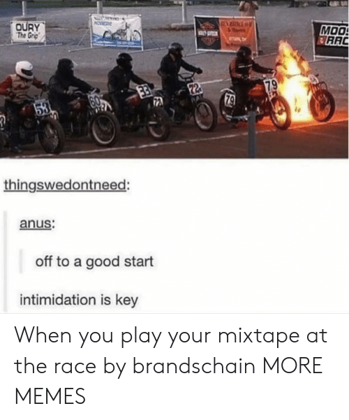 Mixtape: OURY  The Grp  MOO  RAC  TL  79  22  79  53  thingswedontneed:  anus:  off to a good start  intimidation is key When you play your mixtape at the race by brandschain MORE MEMES