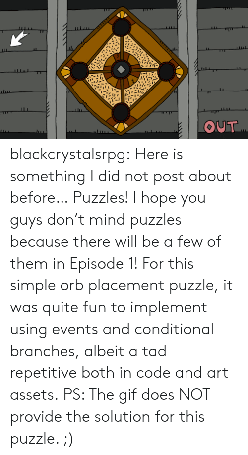 tad: OUT blackcrystalsrpg: Here is something I did not post about before… Puzzles!  I hope you guys don't mind puzzles because there will be a few of them in Episode 1! For this simple orb placement puzzle, it was quite fun to implement using events and conditional branches, albeit a tad repetitive both in code and art assets. PS: The gif does NOT provide the solution for this puzzle. ;)