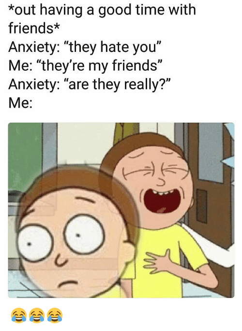"""Friends, Funny, and Anxiety: *out having a good time with  friends*  Anxiety: """"they hate you""""  Me: """"they're my friends""""  Anxiety: """"are they really?""""  Me: 😂😂😂"""
