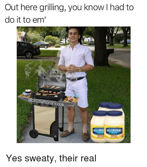 Memes, 🤖, and Yes: Out here grilling, you know I had to  do it to em  oyswhocancoo  HELLMAHELLMANNS  REAL  REAL Yes sweaty, their real