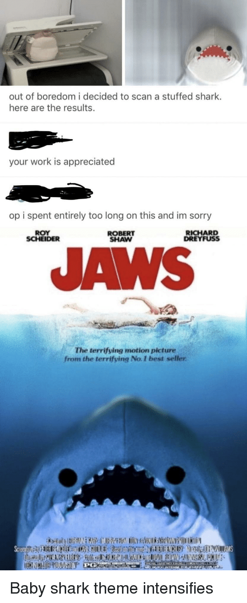 aws: out of boredom i decided to scan a stuffed shark.  here are the results.  your work is appreciated  op i spent entirely too long on this and im sorry  ROY  SCHEIDER  ROBERT  SHAW  RICHARD  DREYFUSS  AWS  The terrifying motion picture  from the terrifying No. I best seller Baby shark theme intensifies