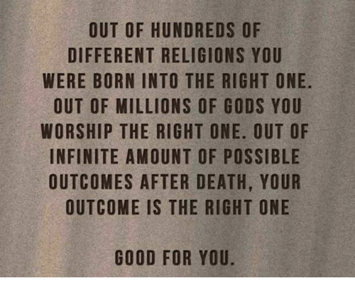 Good for You, Memes, and Etsy: OUT OF HUNDREDS OF  DIFFERENT RELIGIONS YOU  WERE BORN INTO THE RIGHT ONE.  OUT OF MILLIONS OF GODS YOU  WORSHIP THE RIGHT ONE. OUT OF  INFINITE AMOUNT OF POSSIBLE  OUTCOMES AFTER DEATH, YOUR  OUTCOME IS THE RIGHT ONE  GOOD FOR YOU.  UOER  LUE  TBON  FYHD  OTSOS  UIYO  SG  OEO  SNRGN  TG  DO  E-EFOF  ER  RGHOTOD  DL  ITSHTRH  NEONGNET  URTOR  IIT  OFS  FN  OENIHA  AS  TRRMTAS  EM  MG  UFBOHNCU  ER O FIT ON C  OF  IOT  ETSI  DRUR U  URFT  SITO  EO  OONU  10  WW