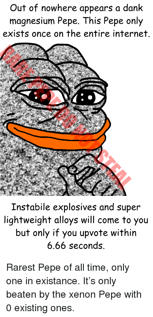 Rarest Pepe: Out of nowhere appears a dank  magnesium Pepe. This Pepe only  exists once on the entire internet  Instabile explosives and super  lightweight alloys will come to you  but only if you upvote within  6.66 seconds <p>Rarest Pepe of all time, only one in existance. It&rsquo;s only beaten by the xenon Pepe with 0 existing ones.</p>