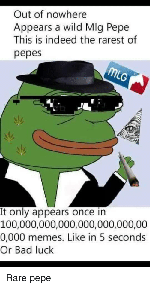 Rare Pepe: Out of nowhere  Appears a wild MIg Pepe  This is indeed the rarest of  pepes  It only appears once in  100,000,000,000,000,000,000,00  0,000 memes. Like in 5 seconds  Or Bad luck <p>Rare pepe</p>