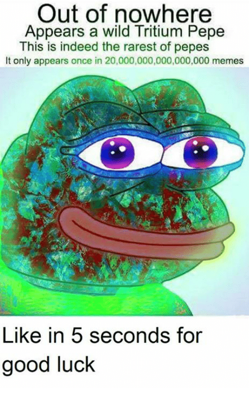 Memes, Good, and Indeed: Out of nowhere  Appears a wild Tritium Pepe  This is indeed the rarest of pepes  It only appears once in 20,000,000,000,000,000 memes  Like in 5 seconds for  good luck
