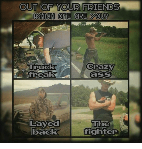 layed: OUT OF YOUR FRIENDS  CrazY  ass  TIruck  freak  Layed  back  The  fighter