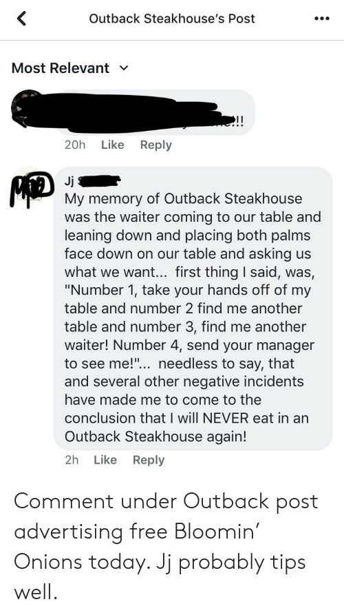 """Outback Steakhouse: Outback Steakhouse's Post  Most Relevant  V  20h  Like  Reply  Mp  Jj  My memory of Outback Steakhouse  was the waiter coming to our table and  leaning down and placing both palms  face down on our table and asking us  what we want... first thing I said, was,  """"Number 1, take your hands off of my  table and number 2 find me another  table and number 3, find me another  waiter! Number 4, send your manager  to see me!... needless to say, that  and several other negative incidents  have made me to come to the  conclusion that I will NEVER eat in an  Outback Steakhouse again!  Like  Reply  2h Comment under Outback post advertising free Bloomin' Onions today. Jj probably tips well."""