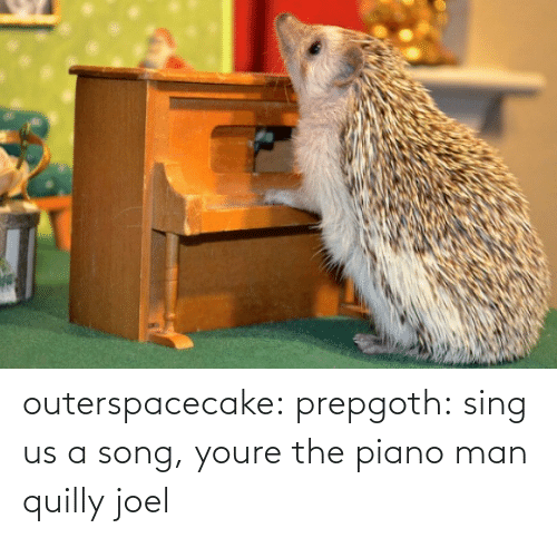 sing: outerspacecake: prepgoth:  sing us a song, youre the piano man  quilly joel