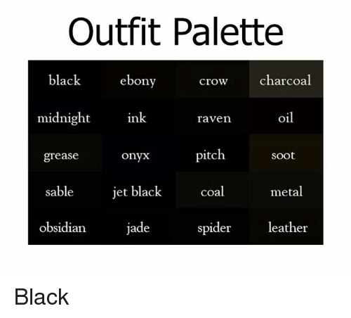 Dank, Spider, and Ebony: Outfit Palette  black  ebony  crow charcoal  midnight  ink.  oil  raven  pitch.  grease  Soot  onyx  jet black  sable  coal  metal  jade  obsidian.  spider  leather Black ♡
