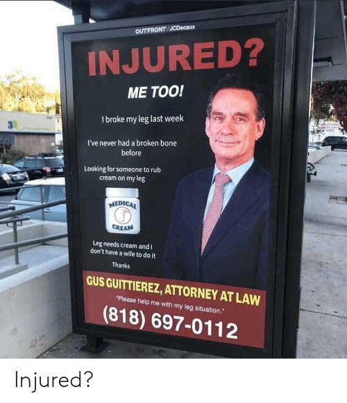 """broken bone: OUTFRONT JCDecaux  INJURED?  ME TOO!  I broke my leg last week  冉  I've never had a broken bone  before  Looking for someone torub  cream on my leg  MEDICA  CREAM  Leg needs cream and I  don't have a wife to do it  Thanks  GUS GUITTIEREZ, ATTORNEY AT LAW  """"Please help me with my leg situation.""""  (818) 697-0112 Injured?"""