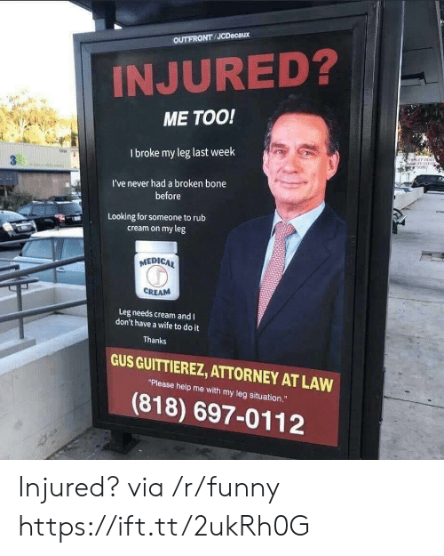 """broken bone: OUTFRONT JCDecaux  INJURED?  ME TOO!  I broke my leg last week  冉  I've never had a broken bone  before  Looking for someone torub  cream on my leg  MEDICA  CREAM  Leg needs cream and I  don't have a wife to do it  Thanks  GUS GUITTIEREZ, ATTORNEY AT LAW  """"Please help me with my leg situation.""""  (818) 697-0112 Injured? via /r/funny https://ift.tt/2ukRh0G"""
