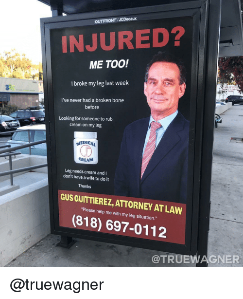 broken bone: OUTFRONT/JCDecaux  INJURED?  ME TOO!  I broke my leg last weelk  182  I've never had a broken bone  before  Looking for someone to rub  cream on my leg  MEDICAL  CREAM  Leg needs cream and  don't have a wife to do it  Thanks  GUS GUITTIEREZ, ATTORNEY AT LAW  Pisasa halp me with my lng sihuabion  (818) 697-0112  @TRUEWAGNER @truewagner