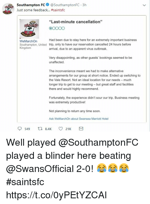 """Memes, Soon..., and Business: outhampton FC @SouthamptonFC.3h  Just some feedback.. #santsfc  """"Last-minute cancellation""""  O0OO  WeMarchOn  Southampton, United  Kingdom  Had been due to stay here for an extremely important business  trip, only to have our reservation cancelled 24 hours before  arrival, due to an apparent virus outbreak.  Very disappointing, as other guests' bookings seemed to be  unaffected  The inconvenience meant we had to make alternative  arrangements for our group at short notice. Ended up switching to  the Vale Resort. Not an ideal location for our needs much  longer trip to get to our meeting but great staff and facilities  there and would highly recommend.  Fortunately, the experience didn't sour our trip. Business meeting  was extremely productive!  Not planning to return any time soon  Ask WeMarchOn about Swansea Marriott Hotel Well played @SouthamptonFC played a blinder here beating @SwansOfficial 2-0! 😂😂😂 #saintsfc https://t.co/0yPEtYZCAI"""