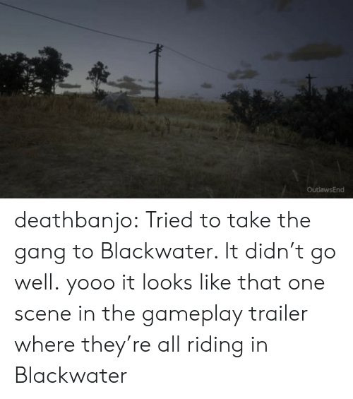 gameplay: OutlawsEnd deathbanjo: Tried to take the gang to Blackwater. It didn't go well.  yooo it looks like that one scene in the gameplay trailer where they're all riding in Blackwater