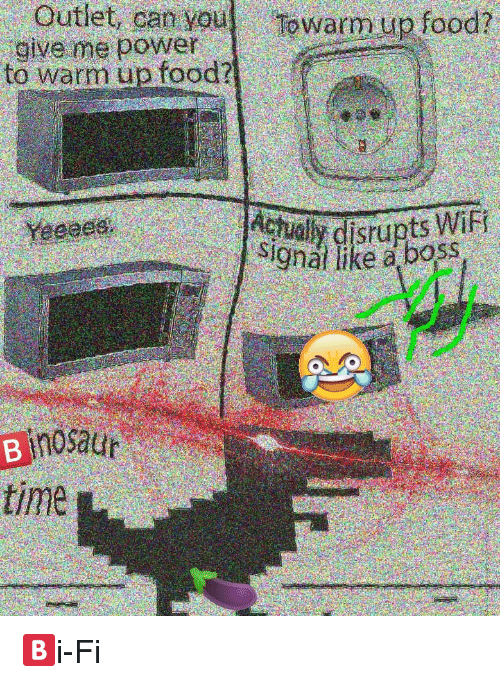 Oan: Outlet, oan you  Towarm up food?  give me power  to warm up food?  Yegoes  disrupts WiFi  Signal like a boss  a mosaur  time 🅱️i-Fi