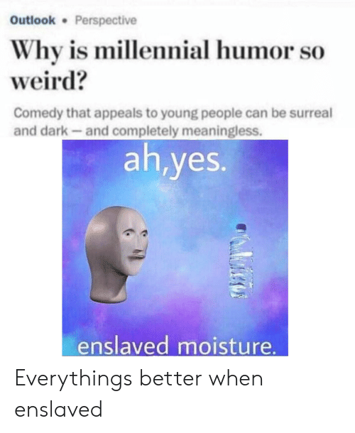 surreal: Outlook Perspective  Why is millennial humor so  weird?  Comedy that appeals to young people can be surreal  and dark-and completely meaningless.  ah,yes.  enslaved moisture Everythings better when enslaved
