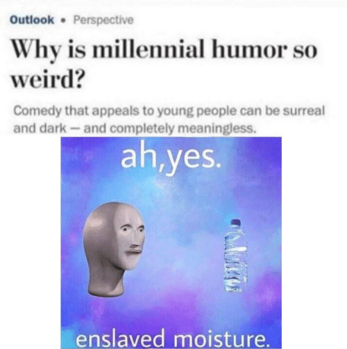 surreal: Outlook Perspective  Why is millennial humor so  weird?  Comedy that appeals to young people can be surreal  and dark-and completely meaningless.  ah,yes.  enslaved moisture