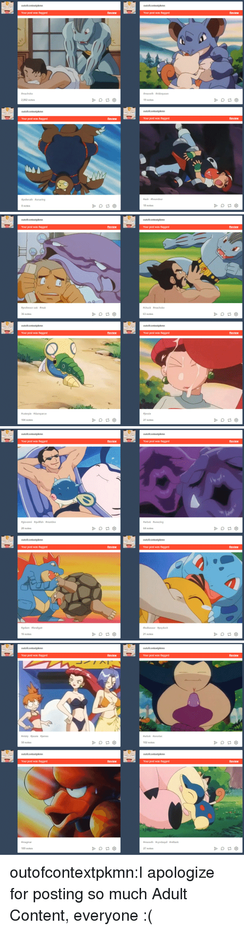 Ames: outofcontextpkmn  outofcontextpkmn  Your post was flagged  Review  Your post was flagged  Review  #ma choke  #meowth #nidoqueen  2,002 notes  19 notes  outofcontextpkmn  outofcontextpkmn  Your post was flagged  Review  Your post was flagged  Review  #poliwrath #ursaring  #ash #houndour  8 notes  18 notes   outofcontextpkmn  outofcontextpkmn  Review  Review  Your post was flagged  Your post was flagged  #chuck #machoke  #professor oak #muk  63 notes  36 notes  outofcontextpkmn  outofcontextpkmn  Review  Review  Your post was flagged  Your post was flagged  essie  #caterpie #dunsparce  27 notes  104 notes   outofcontextpkmn  outofcontextpkmn  Your post was flagged  Review  Your post was flagged  Review  #giovanni #qwifish #mantine  #arbok #weezing  20 notes  64 notes  outofcontextpkmn  outofcontextpkmn  Your post was flagged  Review  Your post was flagged  Review  #golem #feraligatr  #bulbasaur #psyduck  16 notes  21 notes   outofcontextpkmn  outofcontextpkmn  Your post was flagged  Review  Your post was flagged  Review  #místy #jessie ames  #arbok #snorlax  50 notes  102 notes  outofcontextpkmn  outofcontextpkmn  Your post was flagged  Review  Your post was flagged  Review  #magmar  #meowth #cyndaquil #miltank  109 notes  27 notes outofcontextpkmn:I apologize for posting so much Adult Content, everyone :(