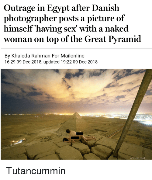 Outrage: Outrage in Egypt after Danish  photographer posts a picture of  himself'having sex' with a naked  woman on top of the Great Pyramid  By Khaleda Rahman For Mailonline  16:29 09 Dec 2018, updated 19:22 09 Dec 2018  Andreas Hvid Tutancummin