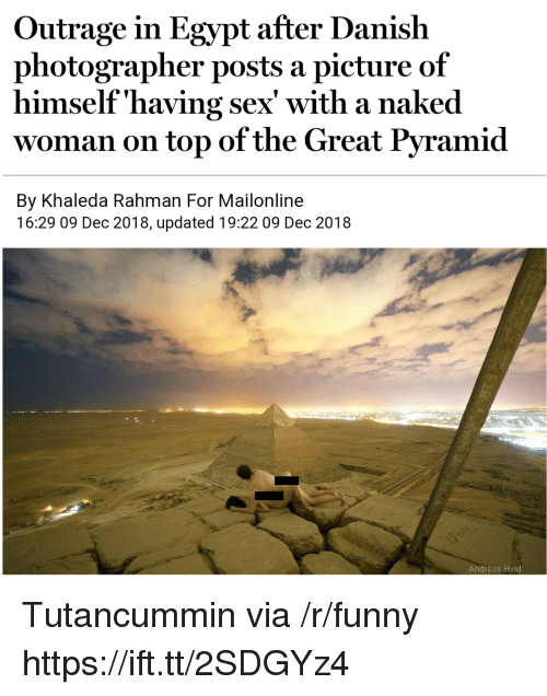 Outrage: Outrage in Egypt after Danish  photographer posts a picture of  himself'having sex' with a naked  woman on top of the Great Pyramid  By Khaleda Rahman For Mailonline  16:29 09 Dec 2018, updated 19:22 09 Dec 2018  Andreas Hvid Tutancummin via /r/funny https://ift.tt/2SDGYz4