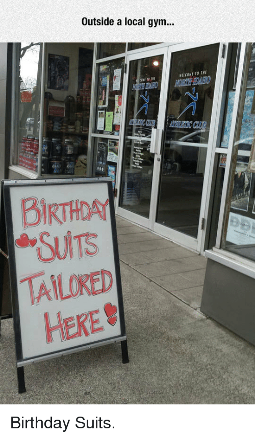 Birthda: Outside a local gym..  BIRTHDA  TAILOKED  HERE <p>Birthday Suits.</p>