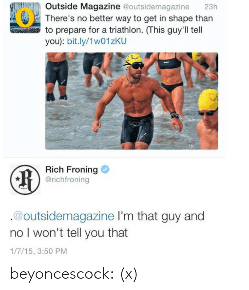 liars: Outside Magazine @outsidemagazine 23h  There's no better way to get in shape than  to prepare for a triathlon. (This guy'll tell  you): bit.ly/1w01zKU  Rich Froning  @richfroning  @outsidemagazine I'm that guy and  no l won't tell you that  1/7/15, 3:50 PM beyoncescock:  (x)
