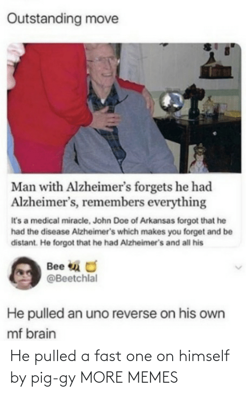 Uno: Outstanding move  Man with Alzheimer's forgets he had  Alzheimer's, remembers everything  It's a medical miracle, John Doe of Arkansas forgot that he  had the disease Alzheimer's which makes you forget and be  distant. He forgot that he had Alzheimer's and all his  Bee u O  @Beetchlal  He pulled an uno reverse on his own  mf brain He pulled a fast one on himself by pig-gy MORE MEMES