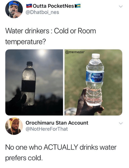 nes: Outta PocketNes  @Dhatboi_nes  Water drinkers: Cold or Room  temperature?  @memezar  Pure Life  Orochimaru Stan Account  @NotHereForThat  No one who ACTUALLY drinks water  prefers cold