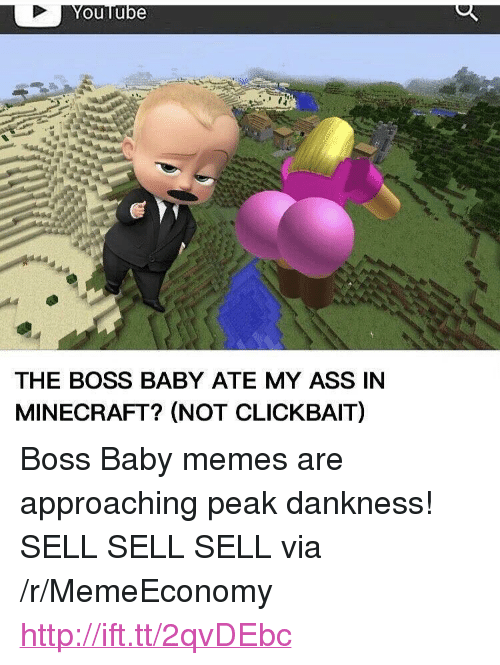 """baby memes: ouTube  THE BOSS BABY ATE MY ASS IN  MINECRAFT? (NOT CLICKBAIT) <p>Boss Baby memes are approaching peak dankness! SELL SELL SELL via /r/MemeEconomy <a href=""""http://ift.tt/2qvDEbc"""">http://ift.tt/2qvDEbc</a></p>"""