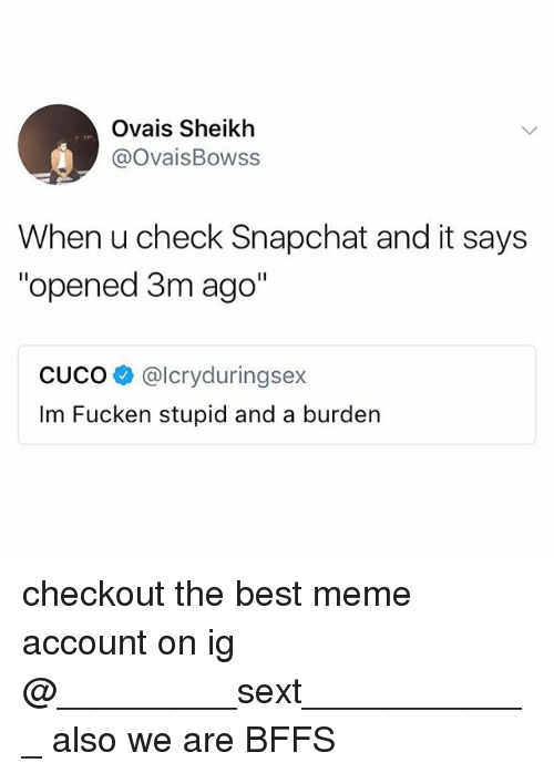 "Meme, Snapchat, and Best: Ovais Sheikh  @OvaisBowss  When u check Snapchat and it says  ""opened 3m ago""  CUCO@lcryduringsex  Im Fucken stupid and a burden checkout the best meme account on ig @_________sext____________ also we are BFFS"