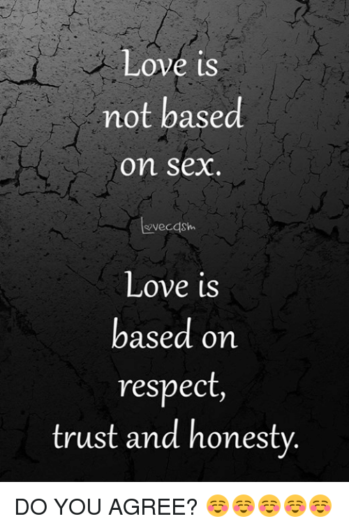 Love, Memes, and Respect: ove is  not based  on sex  evecdsh  Love is  based on  respect  trust and honestv DO YOU AGREE? ☺️☺️☺️☺️☺️