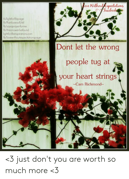 heart strings: ove Without Expeciations  b/lightforlfepage  b/Rainbowsoflifel  b/sayaprayerforme  fb/theanswerlvefound  ightforlifeinspirations.com  b/lovewithoutexpectationspage  Dont let the wrong  people tug at  your heart strings  -Cam Richmond <3 just don't you are worth so much more <3