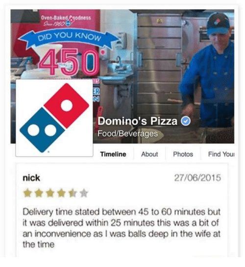 Domino's Pizza: Oven-Baked Fgodness  DID YOU  450  Domino's Pizza O  Food/Beverages  Timeline About Photos Find You  nick  27/06/2015  Delivery time stated between 45 to 60 minutes but  it was delivered within 25 minutes this was a bit of  an inconvenience as I was balls deep in the wife at  the time