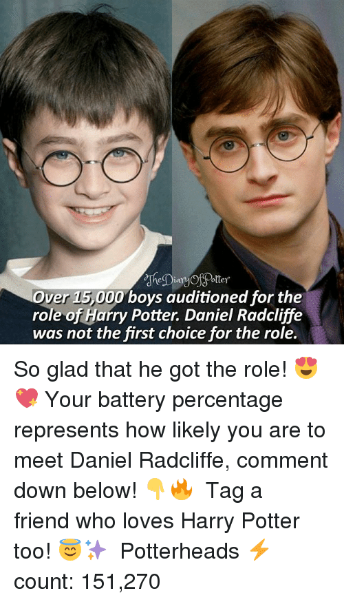 Daniel Radcliffe, Harry Potter, and Memes: Over 15,000 boys auditioned for the  role of Harry Potter. Daniel Radcliffe  was not the first choice for the role. So glad that he got the role! 😍💖 Your battery percentage represents how likely you are to meet Daniel Radcliffe, comment down below! 👇🔥 ♔ Tag a friend who loves Harry Potter too! 😇✨ ◇ Potterheads⚡count: 151,270