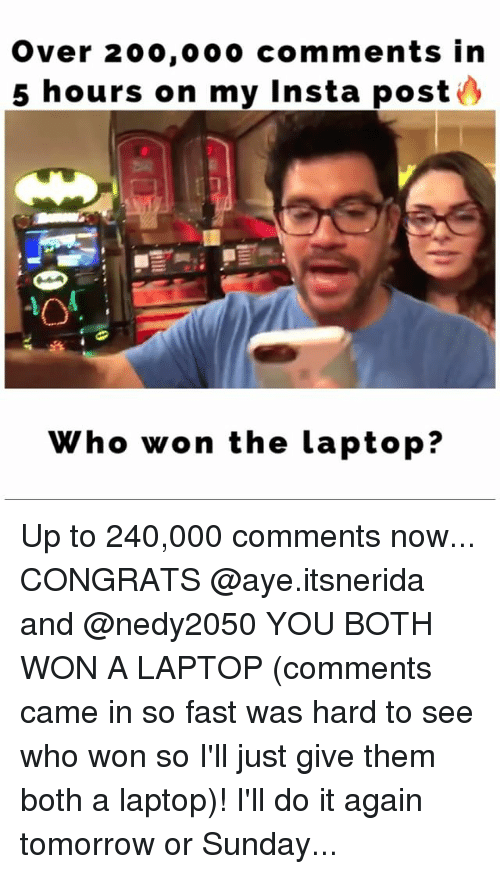 Bailey Jay, Do It Again, and Memes: Over 200,000 comments in  5 hours on my insta post  Who won the laptop? Up to 240,000 comments now... CONGRATS @aye.itsnerida and @nedy2050 YOU BOTH WON A LAPTOP (comments came in so fast was hard to see who won so I'll just give them both a laptop)! I'll do it again tomorrow or Sunday...