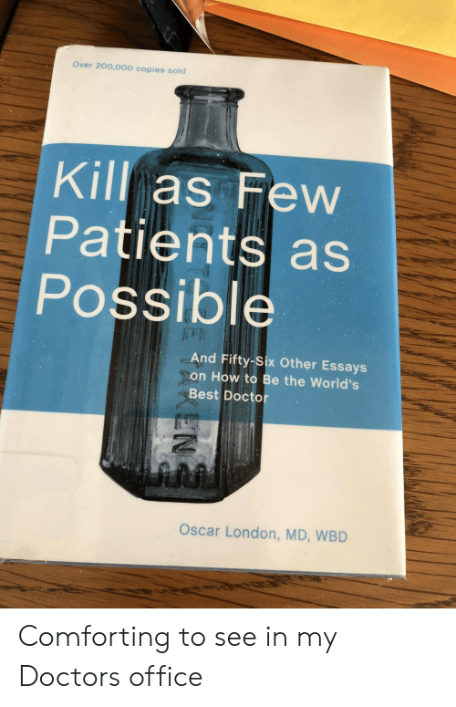 worlds best: Over 20o,000 copies sold  Kill as Few  Patients as  Possible  And Fifty-Six Other Essays  on How to Be the World's  Best Doctor  Oscar London, MD, WBD Comforting to see in my Doctors office