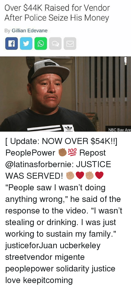 "Drinking, Family, and Love: Over $44K Raised for Vendor  After Police Seize His Money  By Gillian Edevane  NBC Bay Are [ Update: NOW OVER $54K!!] PeoplePower ✊🏾💯 Repost @latinasforbernie: JUSTICE WAS SERVED! ✊🏽❤️✊🏽❤️ ""People saw I wasn't doing anything wrong,"" he said of the response to the video. ""I wasn't stealing or drinking. I was just working to sustain my family."" justiceforJuan ucberkeley streetvendor migente peoplepower solidarity justice love keepitcoming"