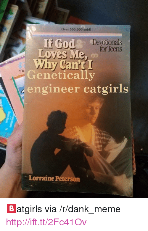 "Dank, Meme, and Http: Over 500,000 sold!  If Godeor'gels  .% o r  ten,il Devotionals  Loves Me, o  Why Can'tI  for Teens  Genetically  engineer catgirls  T H  Lorraine Peterson <p>🅱atgirls via /r/dank_meme <a href=""http://ift.tt/2Fc41Ov"">http://ift.tt/2Fc41Ov</a></p>"