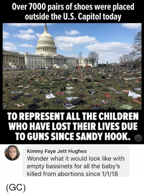 Children, Guns, and Memes: Over 7000 pairs of shoes were placed  outside the U.S. Capitol today  TO REPRESENT ALL THE CHILDREN  WHO HAVE LOST THEIR LIVES DUE  TO GUNS SINCE SANDY HOOK.  Kimmy Faye Jett Hughes  Wonder what it would look like with  empty bassinets for all the baby's  killed from abortions since 1/1/18 (GC)