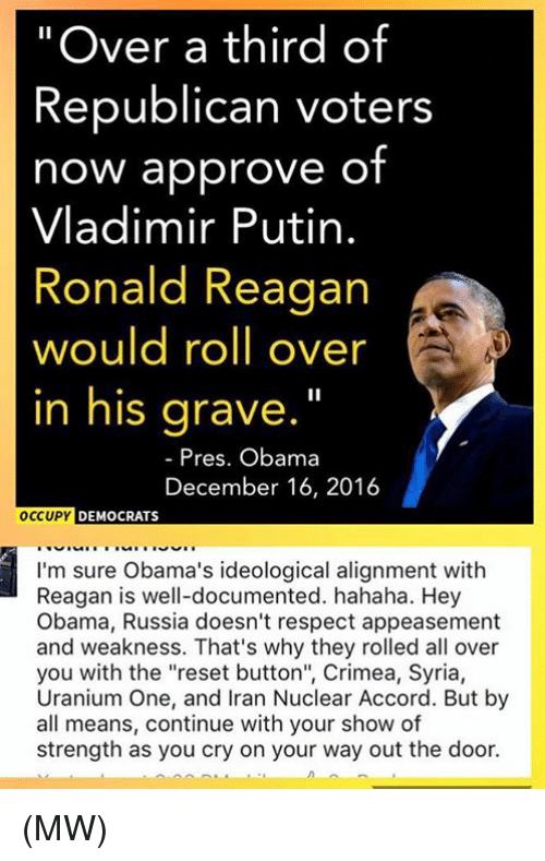 """Memes, Vladimir Putin, and Iran: """"Over a third of  Republican voters  now approve of  Vladimir Putin.  Ronald Reagan  would roll over  in his grave.""""  Pres. Obama  December 16, 2016  OCCUPY  DEMOCRATS  I'm sure Obama's ideological alignment with  Reagan is well-documented. hahaha. Hey  Obama, Russia doesn't respect appeasement  and weakness. That's why they rolled all over  you with the """"reset button"""", Crimea, Syria,  Uranium One, and Iran Nuclear Accord. But by  all means, continue with your show of  strength as you cry on your way out the door. (MW)"""
