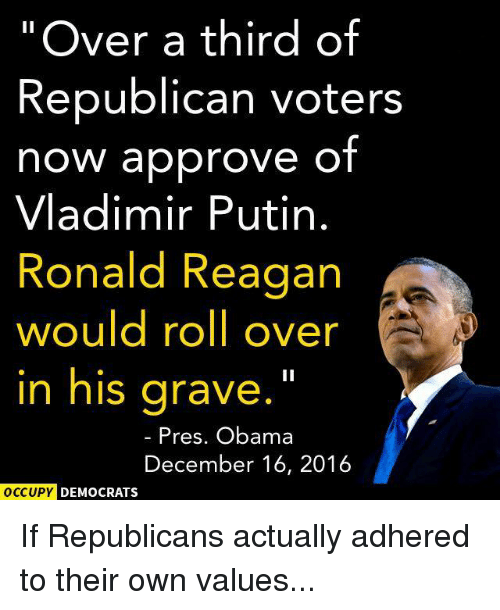 """Memes, Vladimir Putin, and Putin: """"Over a third of  Republican voters  now approve of  Vladimir Putin  Ronald Reagan  would roll over  in his grave  Pres. Obama  December 16, 2016  OCCUPY DEMOCRATS If Republicans actually adhered to their own values..."""