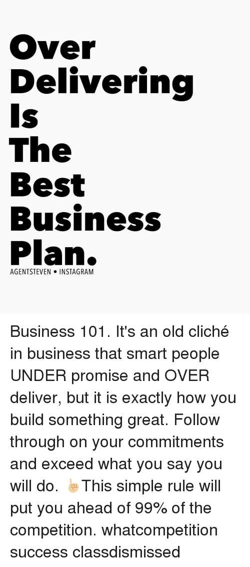 business plan: Over  Delivering  Is  The  Best  Business  Plan.  AGENT STEVEN  NSTA GRAM Business 101. It's an old cliché in business that smart people UNDER promise and OVER deliver, but it is exactly how you build something great. Follow through on your commitments and exceed what you say you will do. ☝🏼This simple rule will put you ahead of 99% of the competition. whatcompetition success classdismissed