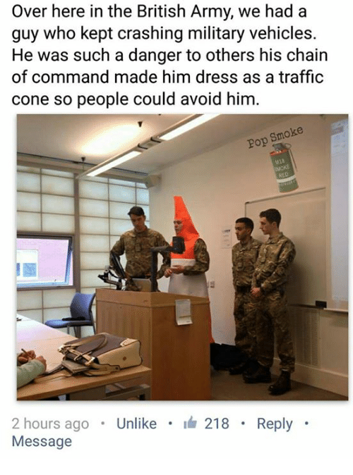 Chain Of Command: Over here in the British Army, we had a  guy who kept crashing military vehicles.  He was such a danger to others his chain  of command made him dress as a traffic  cone so people could avoid him  smoke  Pop  2 hours ago  Unlike  218  Reply  Message