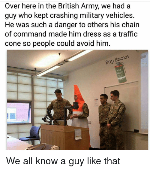 Chain Of Command: Over here in the British Army, we had a  guy who kept crashing military vehicles.  He was such a danger to others his chain  of command made him dress as a traffic  cone so people could avoid him  Pop Smoke  18  SMOKE  RED We all know a guy like that