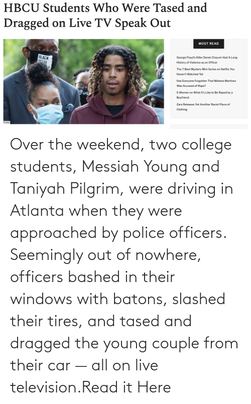 Television: Over the weekend, two college students, Messiah Young and Taniyah Pilgrim, were driving in Atlanta when they were approached by police officers. Seemingly out of nowhere, officers bashed in their windows with batons, slashed their tires, and tased and dragged the young couple from their car — all on live television.Read it Here