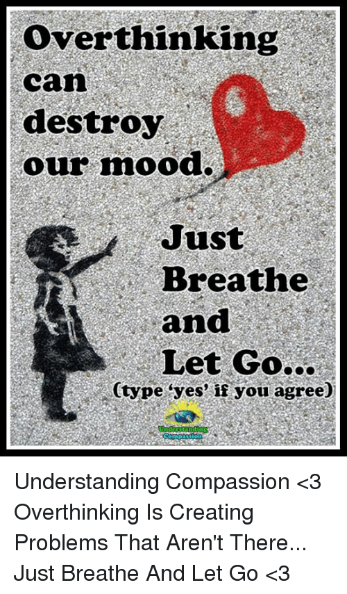 "Compassion: Over thinking  Can  destroy  our mood.  Just  Breathe  and  Let Go...  Ctype ""yes"" if you agree) Understanding Compassion <3  Overthinking Is Creating Problems That Aren't There... Just Breathe And Let Go <3"