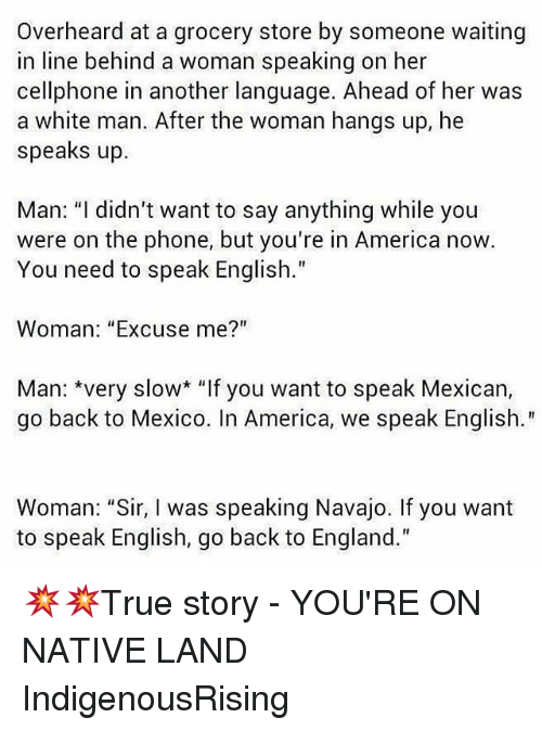 "America, England, and Memes: Overheard at a grocery store by someone waiting  in line behind a woman speaking on her  cellphone in another language. Ahead of her was  a white man. After the woman hangs up, he  speaks up.  Man: ""I didn't want to say anything while you  were on the phone, but you're in America now  You need to speak English.  Woman: ""Excuse me?""  Man: *very slow* ""If you want to speak Mexican,  go back to Mexico. In America, we speak English.""  Woman: ""Sir, I was speaking Navajo. If you want  to speak English, go back to England."" 💥💥True story - YOU'RE ON NATIVE LAND IndigenousRising"