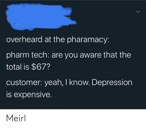 total: overheard at the pharamacy:  pharm tech: are you aware that the  total is $67?  customer: yeah, I know. Depression  is expensive. Meirl